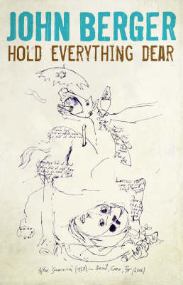 Hold Everything Dear: Despatches on Survival and Resistance by John Berger
