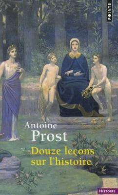 Douze Leons Sur L'Histoire by Antoine Prost