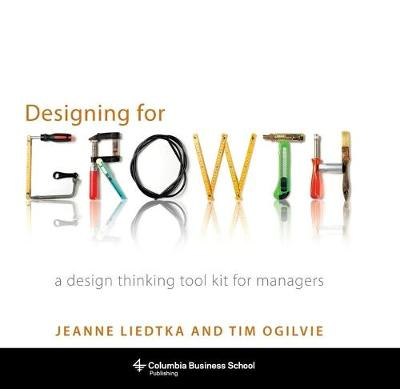 Designing for Growth: A Design Thinking Tool Kit for Managers by Jeanne Liedtka