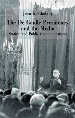 de Gaulle Presidency and the Media by Jean K. Chalaby
