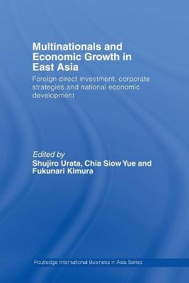 Multinationals and Economic Growth in East Asia: Foreign Direct Investment, Corporate Strategies and National Economic Development by Shujiro Urata