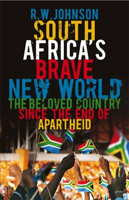 South Africa's Brave New World: The Beloved Country Since the End of Apartheid by R. W. Johnson