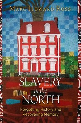 Slavery in the North: Forgetting History and Recovering Memory by Marc Howard Ross
