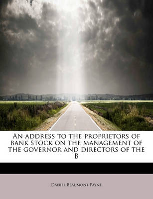 An Address to the Proprietors of Bank Stock on the Management of the Governor and Directors of the B by Daniel Beaumont Payne