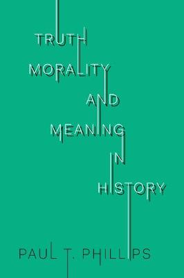 Truth, Reality, and Meaning in History by Paul T. Phillips