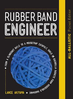 Rubber Band Engineer: All-Ballistic Pocket Edition: From a Slingshot Rifle to a Mousetrap Catapult, Build 10 Guerrilla Gadgets from Household Hardware by Lance Akiyama