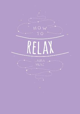 How to Relax: Tips and Techniques to Calm the Mind, Body and Soul by Laura Milne