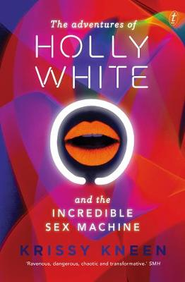 Adventures Of Holly White And The Incredible Sex Machine by Krissy Kneen