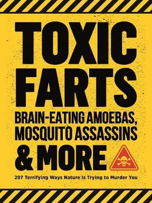 Toxic Farts, Brain-Eating Amoebas, Mosquito Assassins & More: 297 terrifying ways nature is trying to murder you by Editors of Media Lab Books