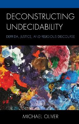 Deconstructing Undecidability: Derrida, Justice, and Religious Discourse by Michael Oliver