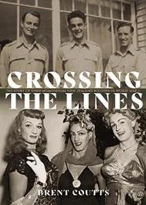 Crossing the Lines: The story of three homosexual New Zealand soldiers in WWII by Brent Coutts