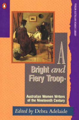 A Bright and Fiery Troop: Australian Women Writers of the Nineteenth Century by Debra Adelaide