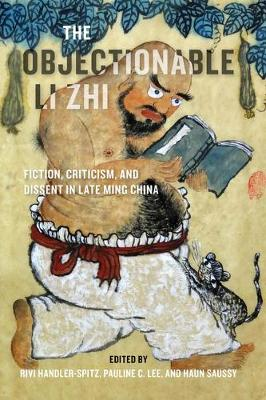 The Objectionable Li Zhi: Fiction, Criticism, and Dissent in Late Ming China by Rivi Handler-Spitz