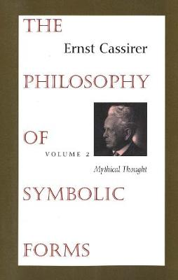 The The Philosophy of Symbolic Forms The Philosophy of Symbolic Forms Mythical Thought Volume 2 by Ernst Cassirer