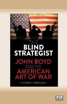 The Blind Strategist: John Boyd and the American Art of War by Stephen Robinson