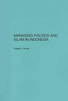 Managing Politics and Islam in Indonesia by Donald Porter