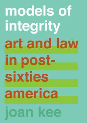 Models of Integrity: Art and Law in Post-Sixties America by Joan Kee