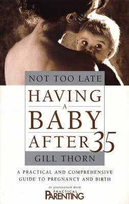 Not Too Late: Having a Baby After 35 by Gill Thorn