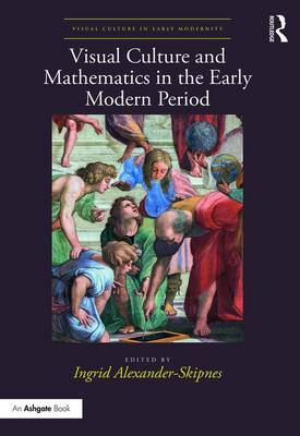 Visual Culture and Mathematics in the Early Modern Period by Ingrid Alexander-Skipnes