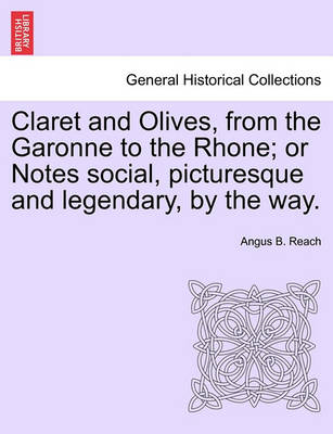 Claret and Olives, from the Garonne to the Rhone; Or Notes Social, Picturesque and Legendary, by the Way. by Angus Bethune Reach