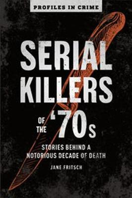 Serial Killers Of The 70s: Stories Behind a Notorious Decade of Death by Jane Fritsch