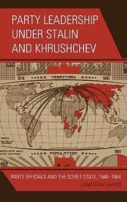 Party Leadership under Stalin and Khrushchev: Party Officials and the Soviet State, 1948-1964 by Jonathan Harris