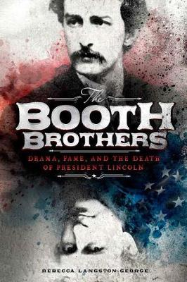 Booth Brothers: Drama, Fame, and the Death of President Lincoln by Rebecca Langston-George