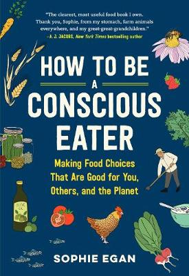How to be a Conscious Eater: Making Food Choices That Are Good for You, Others, and the Planet by Sophie Egan
