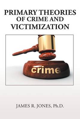 Primary Theories of Crime and Victimization by Ph D James R Jones