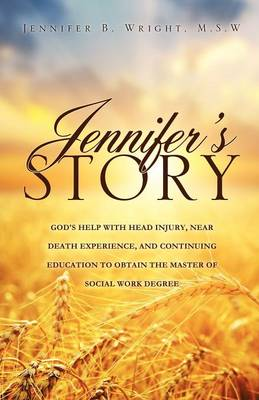 Jennifer's Story-God's Help with Head Injury, Near Death Experience, and Continuing Education to Obtain the Master of Social Work Degree by M S W Jennifer B Wright