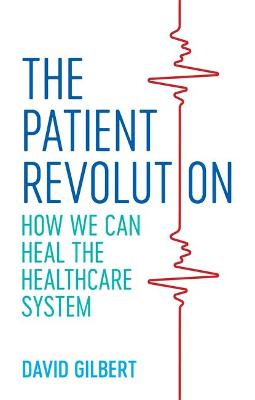 The Patient Revolution: How We Can Heal the Healthcare System by David Gilbert