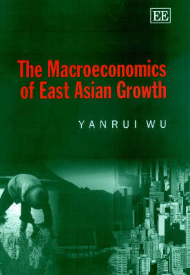 The Macroeconomics of East Asian Growth by Yanrui Wu