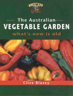 The The Australian Vegetable Garden: What's New is Old by Clive Blazey