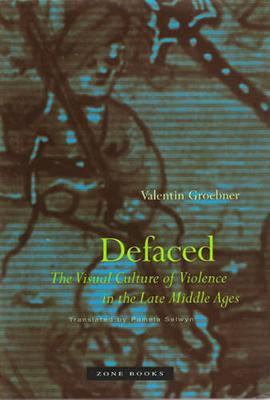 Defaced: The Visual Culture of Violence in the Late Middle Ages by Valentin Groebner