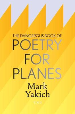 Dangerous Book of Poetry for Planes by Mark Yakich