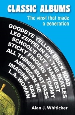 Classic Albums That Changed My Life: The Vinyl That Made a Generation by Alan J. Whiticker