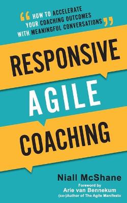 Responsive Agile Coaching: How to Accelerate Your Coaching Outcomes with Meaningful Conversations by Niall McShane