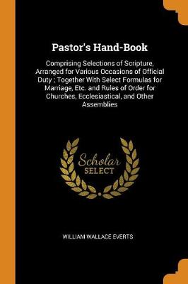 Pastor's Hand-Book: Comprising Selections of Scripture, Arranged for Various Occasions of Official Duty; Together with Select Formulas for Marriage, Etc. and Rules of Order for Churches, Ecclesiastical, and Other Assemblies book