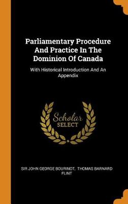 Parliamentary Procedure and Practice in the Dominion of Canada: With Historical Introduction and an Appendix by John George Bourinot