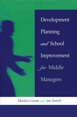 Development Planning and School Improvement for Middle Managers by Leask, Marilyn (Senior Lecturer at De Montfort University, Bedford)