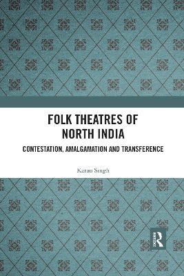 Folk Theatres of North India: Contestation, Amalgamation and Transference by Karan Singh