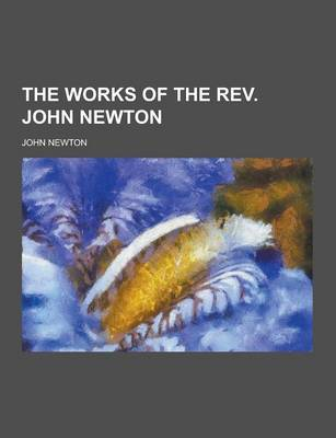 The Works of the REV. John Newton by John Olivia Newton