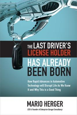 The Last Driver's License Holder Has Already Been Born: How Rapid Advances in Automotive Technology will Disrupt Life As We Know It and Why This is a Good Thing by Mario Herger
