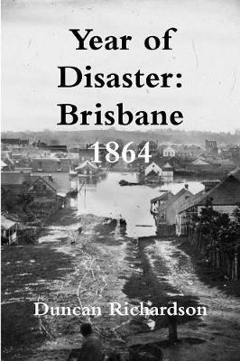 Year of Disaster: Brisbane 1864 by Duncan Richardson