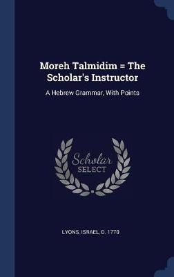 Moreh Talmidim = the Scholar's Instructor by D. Israel
