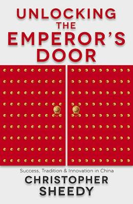 Unlocking the Emperor's Door: Success, Tradition and Innovation in China by Christopher Sheedy