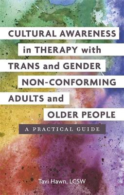 Cultural Awareness in Therapy with Trans and Gender Non-Conforming Adults and Older People: A Practical Guide by Tavi Hawn