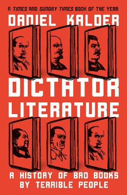 Dictator Literature: A History of Bad Books by Terrible People by Daniel Kalder
