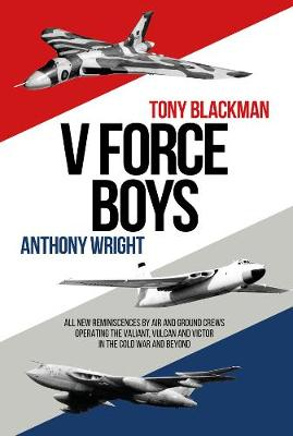 V Force Boys: All New Reminiscences by Air and Ground Crews operating the Vulcan, Victor and Valiant in the Cold War by Tony Blackman