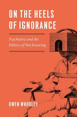 On the Heels of Ignorance: Psychiatry and the Politics of Not Knowing book
